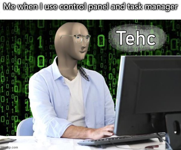 tehc |  Me when I use control panel and task manager | image tagged in tehc | made w/ Imgflip meme maker
