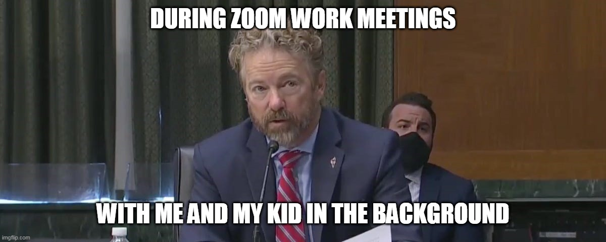During Zoom Work meetings with me and my kid in the background |  DURING ZOOM WORK MEETINGS; WITH ME AND MY KID IN THE BACKGROUND | image tagged in rand paul,funny,funny memes,senators | made w/ Imgflip meme maker