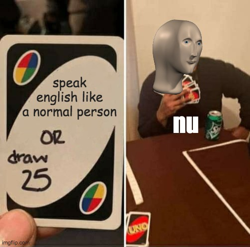 NU |  speak english like a normal person; nu | image tagged in memes,uno draw 25 cards,memesfunny,baby jesus for moderator | made w/ Imgflip meme maker