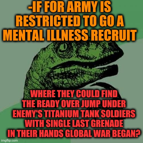 -No avoid the brave heartedness. |  -IF FOR ARMY IS RESTRICTED TO GO A MENTAL ILLNESS RECRUIT; WHERE THEY COULD FIND THE READY OVER JUMP UNDER ENEMY'S TITANIUM TANK SOLDIERS WITH SINGLE LAST GRENADE IN THEIR HANDS GLOBAL WAR BEGAN? | image tagged in memes,philosoraptor,i have an army,soldier protecting sleeping child,social justice warriors,what if you wanted to go to heaven | made w/ Imgflip meme maker