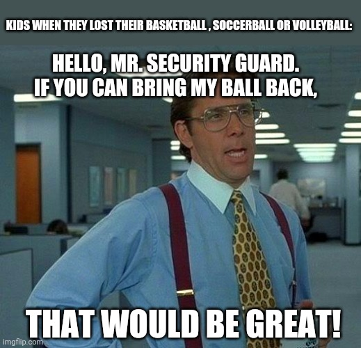 That Would Be Great Meme |  KIDS WHEN THEY LOST THEIR BASKETBALL , SOCCERBALL OR VOLLEYBALL:; HELLO, MR. SECURITY GUARD. IF YOU CAN BRING MY BALL BACK, THAT WOULD BE GREAT! | image tagged in memes,that would be great,sports | made w/ Imgflip meme maker