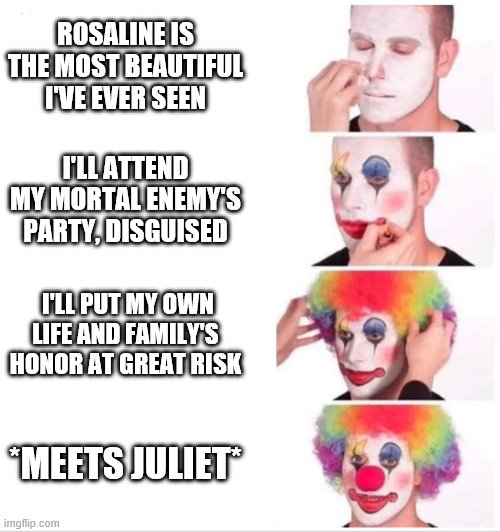 Clown applying makeup |  ROSALINE IS THE MOST BEAUTIFUL I'VE EVER SEEN; I'LL ATTEND MY MORTAL ENEMY'S PARTY, DISGUISED; I'LL PUT MY OWN LIFE AND FAMILY'S HONOR AT GREAT RISK; *MEETS JULIET* | image tagged in clown applying makeup | made w/ Imgflip meme maker