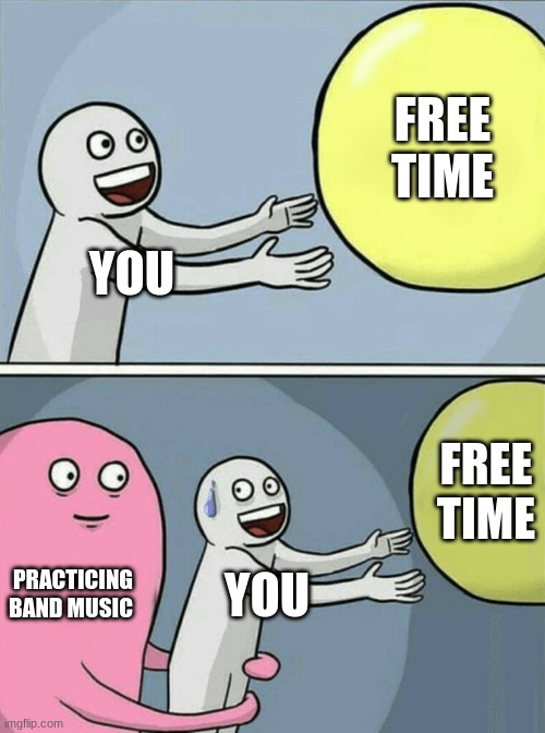 Music Meme |  FREE TIME; YOU; FREE TIME; PRACTICING BAND MUSIC; YOU | image tagged in memes,running away balloon | made w/ Imgflip meme maker