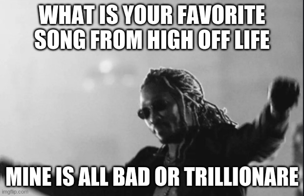 Future High Off Life |  WHAT IS YOUR FAVORITE SONG FROM HIGH OFF LIFE; MINE IS ALL BAD OR TRILLIONARE | image tagged in future high off life | made w/ Imgflip meme maker