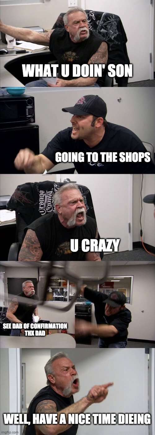 American Chopper Argument Meme |  WHAT U DOIN' SON; GOING TO THE SHOPS; U CRAZY; SEE DAB OF CONFIRMATION THX DAD; WELL, HAVE A NICE TIME DIEING | image tagged in memes,american chopper argument | made w/ Imgflip meme maker
