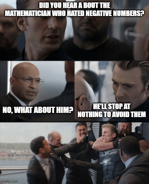 DID YOU HEAR A BOUT THE MATHEMATICIAN WHO HATED NEGATIVE NUMBERS? NO, WHAT ABOUT HIM? HE'LL STOP AT NOTHING TO AVOID THEM | image tagged in captain america elevator fight | made w/ Imgflip meme maker