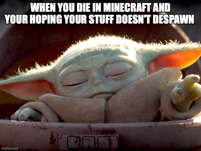 WHEN YOU DIE IN MINECRAFT AND YOUR HOPING YOUR STUFF DOESN'T DESPAWN | image tagged in baby yoda uses the force | made w/ Imgflip meme maker