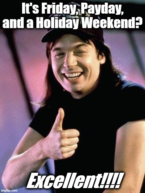 Friday Payday Holiday |  It's Friday, Payday, and a Holiday Weekend? Excellent!!!! | image tagged in wayne's world,friday,payday,holiday,excellent | made w/ Imgflip meme maker