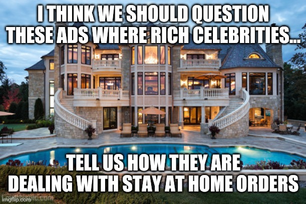 Oh poor babies, I hope celebrities can survive in their 30,000 sq ft mansions during COVID-19 |  I THINK WE SHOULD QUESTION THESE ADS WHERE RICH CELEBRITIES... TELL US HOW THEY ARE DEALING WITH STAY AT HOME ORDERS | image tagged in mansion,celebrity,coronavirus | made w/ Imgflip meme maker