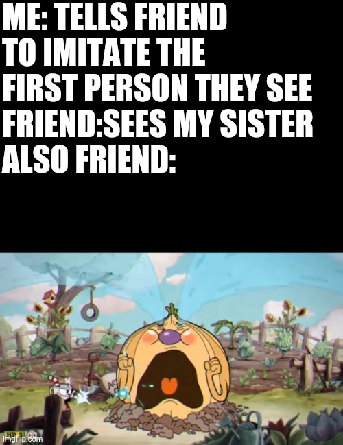 ME: TELLS FRIEND TO IMITATE THE FIRST PERSON THEY SEE FRIEND:SEES MY SISTER ALSO FRIEND: | image tagged in blank black,cuphead weepy | made w/ Imgflip meme maker