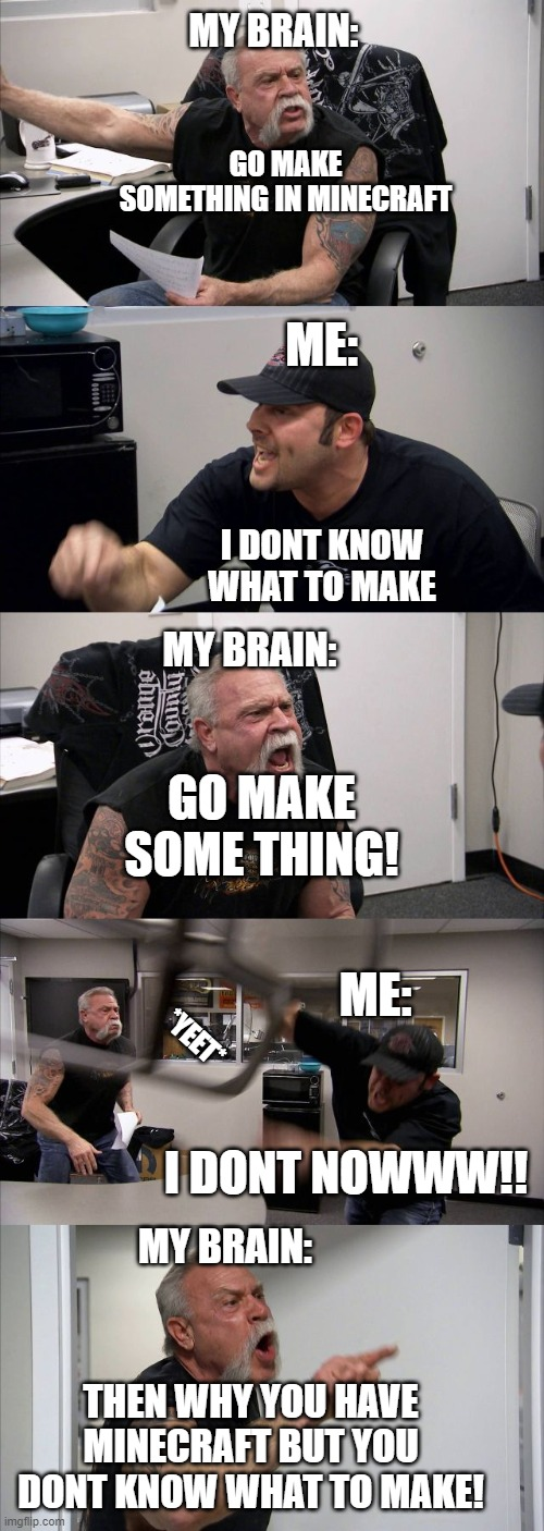 American Chopper Argument Meme |  MY BRAIN:; GO MAKE SOMETHING IN MINECRAFT; ME:; I DONT KNOW WHAT TO MAKE; MY BRAIN:; GO MAKE SOME THING! ME:; *YEET*; I DONT NOWWW!! MY BRAIN:; THEN WHY YOU HAVE MINECRAFT BUT YOU DONT KNOW WHAT TO MAKE! | image tagged in memes,minecraft | made w/ Imgflip meme maker