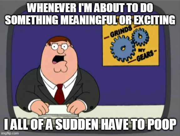 Peter Griffin News |  WHENEVER I'M ABOUT TO DO SOMETHING MEANINGFUL OR EXCITING; I ALL OF A SUDDEN HAVE TO POOP | image tagged in memes,peter griffin news,poop,pooping,shit | made w/ Imgflip meme maker