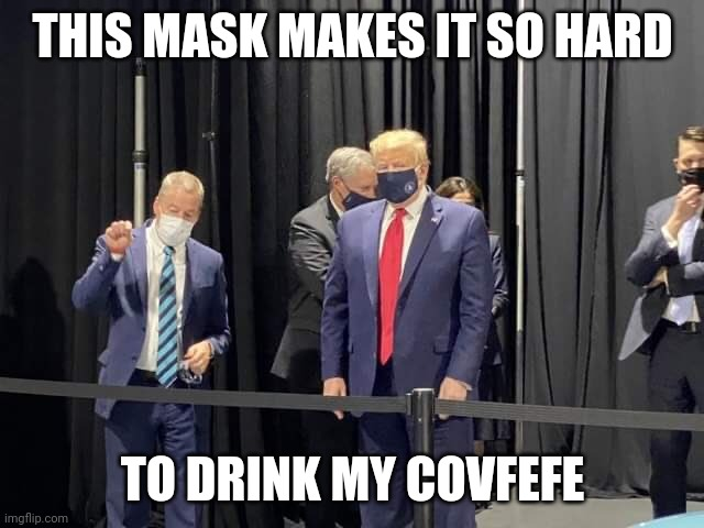 Masked man |  THIS MASK MAKES IT SO HARD; TO DRINK MY COVFEFE | image tagged in donald trump,mask,covid-19 | made w/ Imgflip meme maker