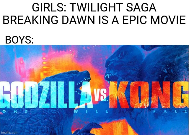 Boys vs Girls meme (Movies) |  GIRLS: TWILIGHT SAGA BREAKING DAWN IS A EPIC MOVIE; BOYS: | image tagged in memes,funny,boys vs girls,movie,epic,godzilla vs kong | made w/ Imgflip meme maker