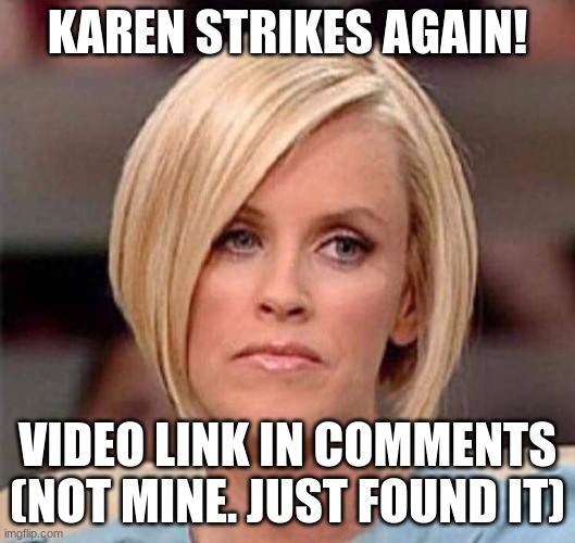 tbh tho, lol |  KAREN STRIKES AGAIN! VIDEO LINK IN COMMENTS (NOT MINE. JUST FOUND IT) | image tagged in karen the manager will see you now | made w/ Imgflip meme maker