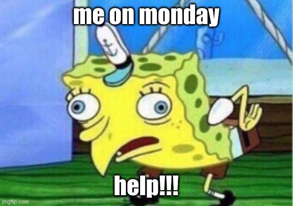 Mocking Spongebob Meme |  me on monday; help!!! | image tagged in memes,mocking spongebob | made w/ Imgflip meme maker