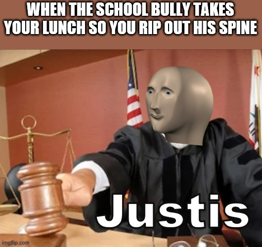 Meme man Justis |  WHEN THE SCHOOL BULLY TAKES YOUR LUNCH SO YOU RIP OUT HIS SPINE | image tagged in meme man justis | made w/ Imgflip meme maker
