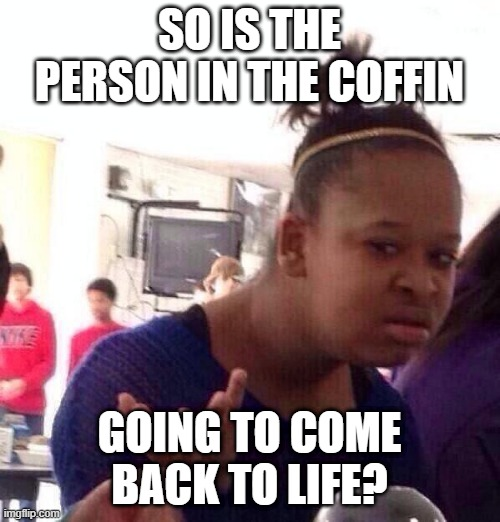 Black Girl Wat Meme | SO IS THE PERSON IN THE COFFIN GOING TO COME BACK TO LIFE? | image tagged in memes,black girl wat | made w/ Imgflip meme maker