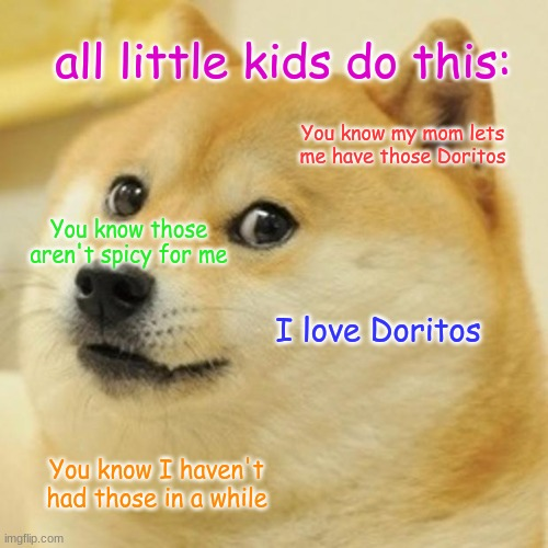 JUST STOP! WE GET IT |  all little kids do this:; You know my mom lets me have those Doritos; You know those aren't spicy for me; I love Doritos; You know I haven't had those in a while | image tagged in memes,doge | made w/ Imgflip meme maker