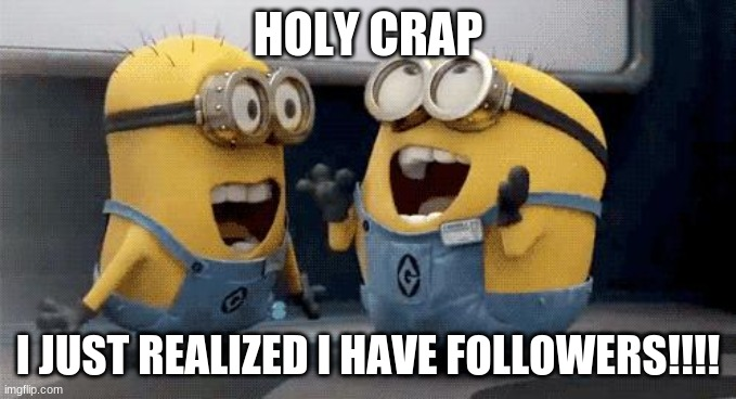 holy crap i got FOLLOWERS!!! |  HOLY CRAP; I JUST REALIZED I HAVE FOLLOWERS!!!! | image tagged in memes,excited minions,followers,king yeet 15,progress | made w/ Imgflip meme maker
