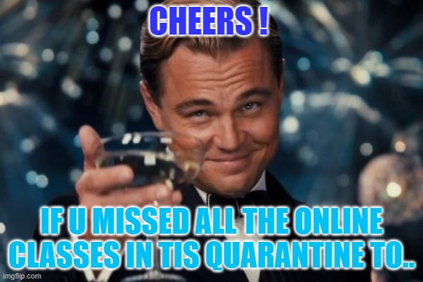teens corner |  CHEERS ! IF U MISSED ALL THE ONLINE CLASSES IN TIS QUARANTINE TO.. | image tagged in memes,leonardo dicaprio cheers | made w/ Imgflip meme maker