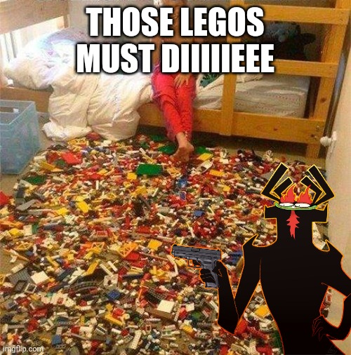 THOSE LEGOS MUST DIIIIIEEE | made w/ Imgflip meme maker