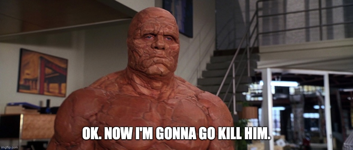Ok. Now I'm gonna go kill him. |  OK. NOW I'M GONNA GO KILL HIM. | image tagged in ok now i'm gonna go kill him,the thing,fantastic four,michael chiklis,marvel | made w/ Imgflip meme maker