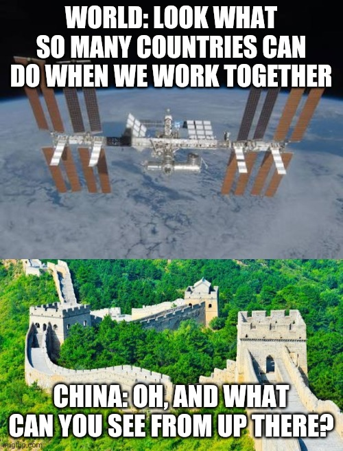 Yeah, so what |  WORLD: LOOK WHAT SO MANY COUNTRIES CAN DO WHEN WE WORK TOGETHER; CHINA: OH, AND WHAT CAN YOU SEE FROM UP THERE? | image tagged in china,made in china,space,funny | made w/ Imgflip meme maker