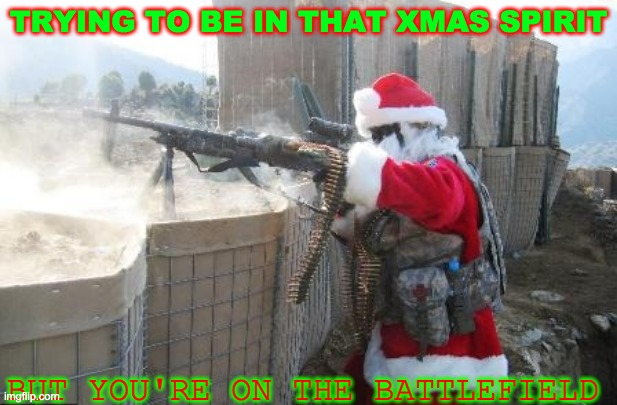 Hohoho |  TRYING TO BE IN THAT XMAS SPIRIT; BUT YOU'RE ON THE BATTLEFIELD | image tagged in memes,hohoho | made w/ Imgflip meme maker