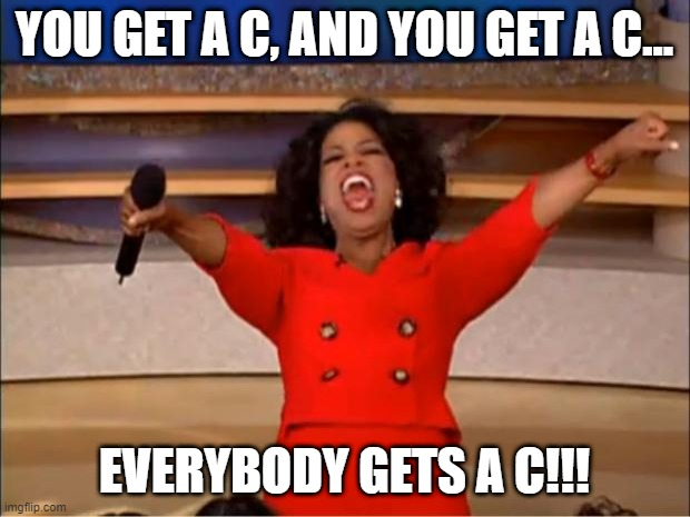 You get a C, and you get a C... |  YOU GET A C, AND YOU GET A C... EVERYBODY GETS A C!!! | image tagged in memes,oprah you get a | made w/ Imgflip meme maker