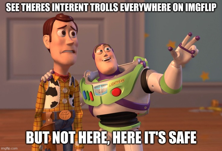 X, X Everywhere |  SEE THERES INTERENT TROLLS EVERYWHERE ON IMGFLIP; BUT NOT HERE, HERE IT'S SAFE | image tagged in memes,x x everywhere | made w/ Imgflip meme maker