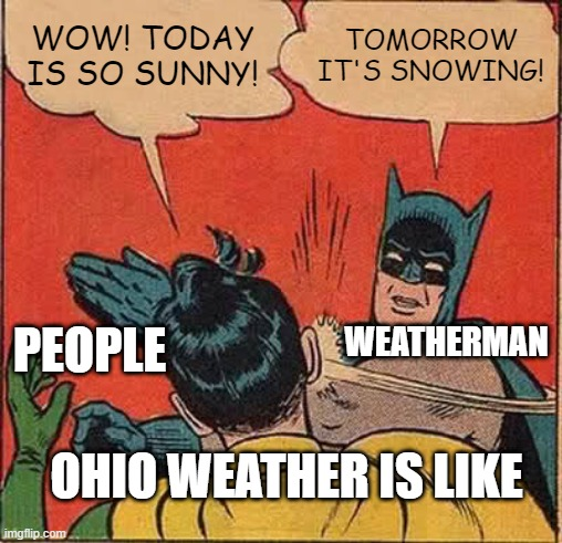 Ohio weather is CRAZY |  WOW! TODAY IS SO SUNNY! TOMORROW IT'S SNOWING! WEATHERMAN; PEOPLE; OHIO WEATHER IS LIKE | image tagged in memes,batman slapping robin,ohio,weather | made w/ Imgflip meme maker