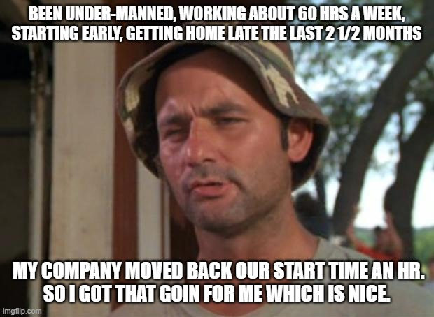 The little things in life... ( I guess ) |  BEEN UNDER-MANNED, WORKING ABOUT 60 HRS A WEEK, STARTING EARLY, GETTING HOME LATE THE LAST 2 1/2 MONTHS; MY COMPANY MOVED BACK OUR START TIME AN HR. SO I GOT THAT GOIN FOR ME WHICH IS NICE. | image tagged in memes,so i got that goin for me which is nice | made w/ Imgflip meme maker