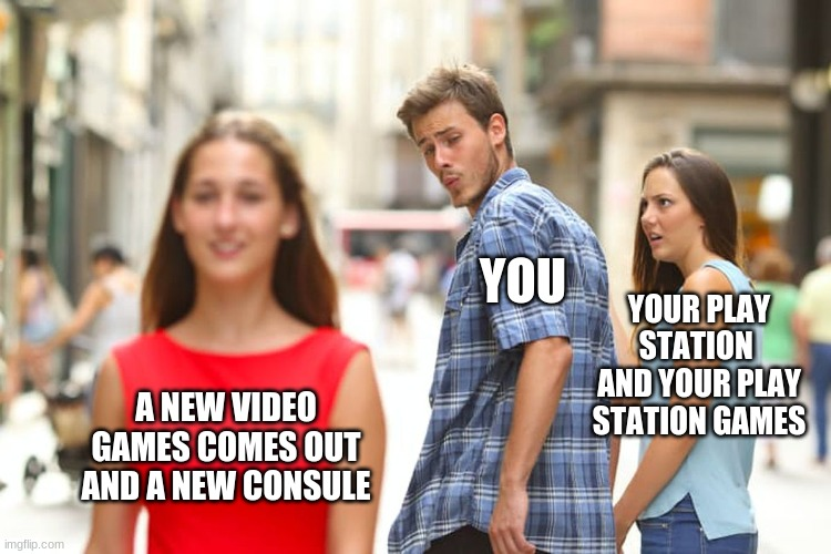 my games |  YOU; YOUR PLAY STATION  AND YOUR PLAY STATION GAMES; A NEW VIDEO GAMES COMES OUT AND A NEW CONSULE | image tagged in memes,distracted boyfriend | made w/ Imgflip meme maker