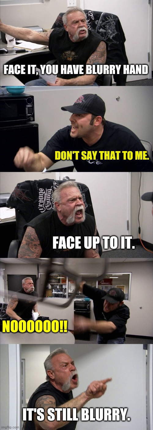 American Chopper Argument Meme |  FACE IT, YOU HAVE BLURRY HAND; DON'T SAY THAT TO ME. FACE UP TO IT. NOOOOOO!! IT'S STILL BLURRY. | image tagged in memes,american chopper argument | made w/ Imgflip meme maker