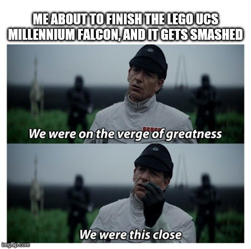 star wars verge of greatness |  ME ABOUT TO FINISH THE LEGO UCS MILLENNIUM FALCON, AND IT GETS SMASHED | image tagged in star wars verge of greatness | made w/ Imgflip meme maker