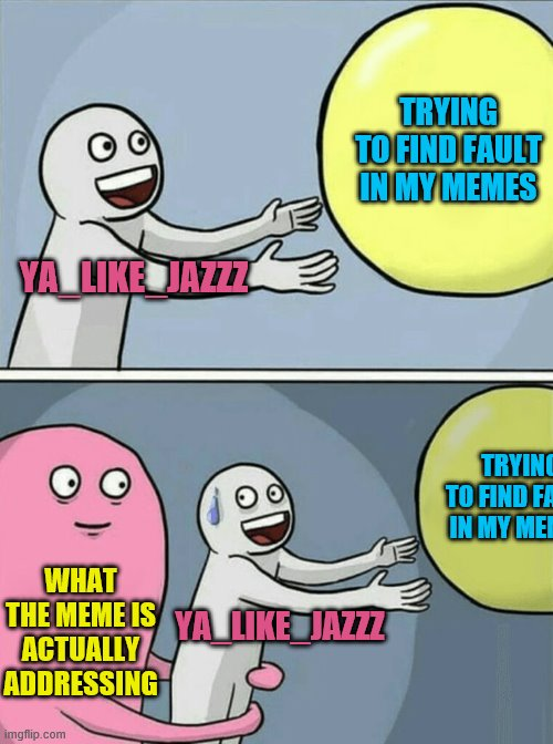 YA_LIKE_JAZZZ TRYING TO FIND FAULT IN MY MEMES WHAT THE MEME IS ACTUALLY ADDRESSING YA_LIKE_JAZZZ TRYING TO FIND FAULT IN MY MEMES | image tagged in memes,running away balloon | made w/ Imgflip meme maker