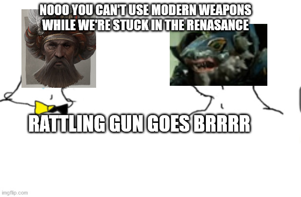 haha go brrr |  NOOO YOU CAN'T USE MODERN WEAPONS WHILE WE'RE STUCK IN THE RENASANCE; RATTLING GUN GOES BRRRR | image tagged in haha go brrr | made w/ Imgflip meme maker