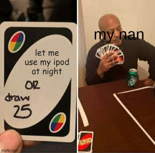 UNO Draw 25 Cards Meme |  my nan; let me use my ipod at night | image tagged in memes,uno draw 25 cards | made w/ Imgflip meme maker