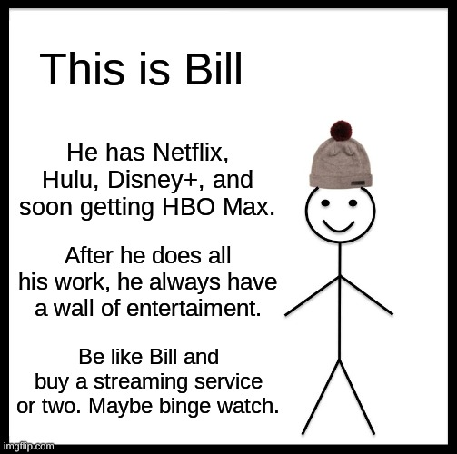 A useful meme in these times... |  This is Bill; He has Netflix, Hulu, Disney+, and soon getting HBO Max. After he does all his work, he always have a wall of entertaiment. Be like Bill and buy a streaming service or two. Maybe binge watch. | image tagged in memes,be like bill,quarantine,streaming,new users,netflix | made w/ Imgflip meme maker