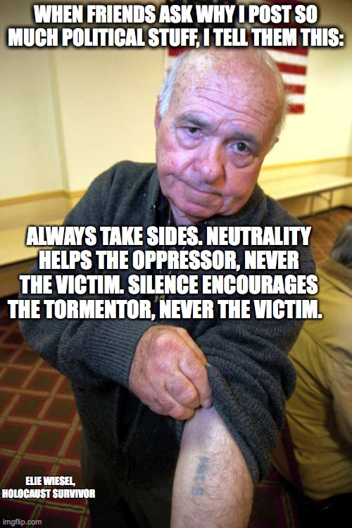 Speak up for the victim. |  WHEN FRIENDS ASK WHY I POST SO MUCH POLITICAL STUFF, I TELL THEM THIS:; ALWAYS TAKE SIDES. NEUTRALITY HELPS THE OPPRESSOR, NEVER THE VICTIM. SILENCE ENCOURAGES THE TORMENTOR, NEVER THE VICTIM. ELIE WIESEL, HOLOCAUST SURVIVOR | image tagged in kaepernick holocaust | made w/ Imgflip meme maker