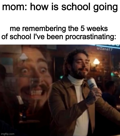 mom: how is school going; me remembering the 5 weeks of school I've been procrastinating: | image tagged in blank white template,screaming inside | made w/ Imgflip meme maker
