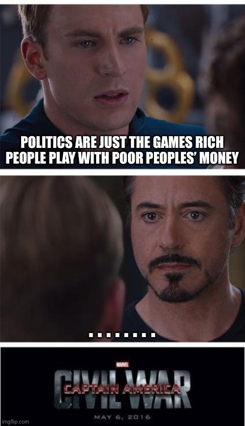 Truth is stranger than fiction |  POLITICS ARE JUST THE GAMES RICH PEOPLE PLAY WITH POOR PEOPLES' MONEY; . . . . . . . . | image tagged in memes,marvel civil war 1,politics lol,politcs,games | made w/ Imgflip meme maker