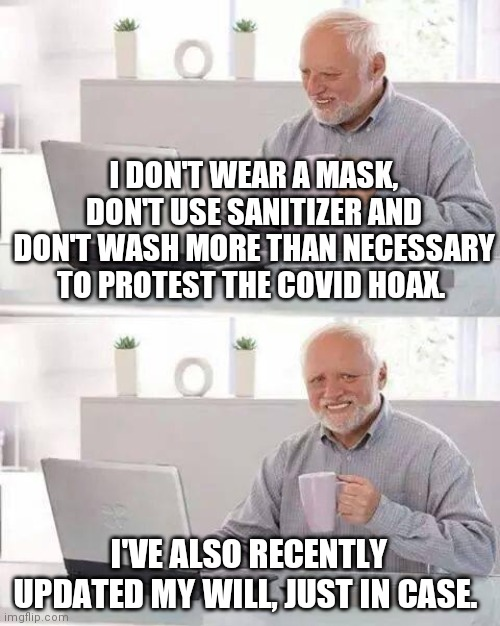 Be prepared.... |  I DON'T WEAR A MASK, DON'T USE SANITIZER AND DON'T WASH MORE THAN NECESSARY TO PROTEST THE COVID HOAX. I'VE ALSO RECENTLY UPDATED MY WILL, JUST IN CASE. | image tagged in memes,hide the pain harold,hoax,coronavirus meme,coronavirus,satire | made w/ Imgflip meme maker