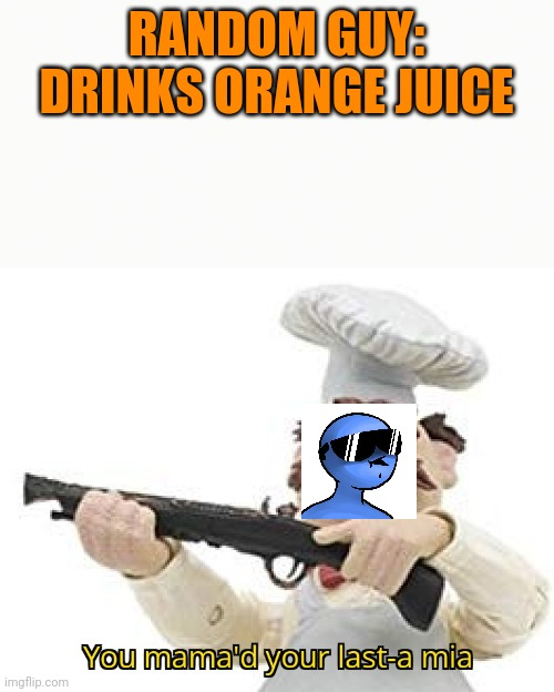 When dani sees a member of orange juice gang |  RANDOM GUY: DRINKS ORANGE JUICE | image tagged in you mama'd your last-a mia | made w/ Imgflip meme maker