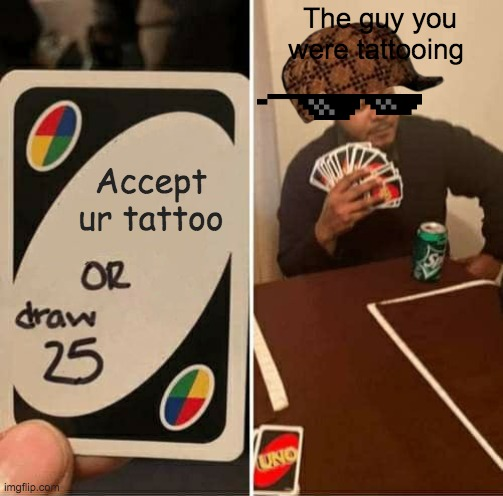 UNO Draw 25 Cards Meme | Accept ur tattoo The guy you were tattooing | image tagged in memes,uno draw 25 cards | made w/ Imgflip meme maker