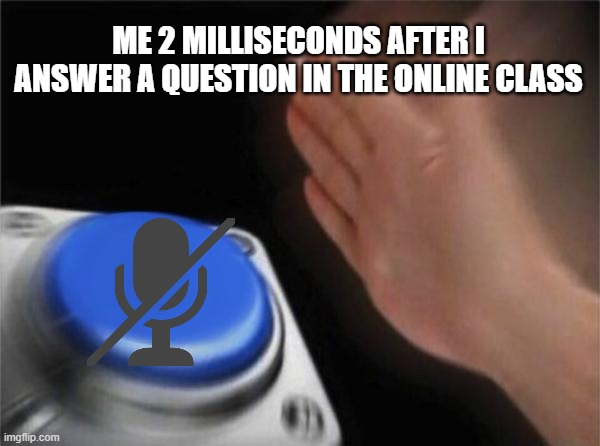 Blank Nut Button Meme |  ME 2 MILLISECONDS AFTER I ANSWER A QUESTION IN THE ONLINE CLASS | image tagged in memes,blank nut button | made w/ Imgflip meme maker