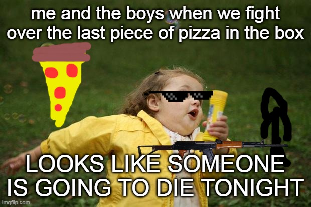 girl running |  me and the boys when we fight over the last piece of pizza in the box; LOOKS LIKE SOMEONE IS GOING TO DIE TONIGHT | image tagged in girl running | made w/ Imgflip meme maker