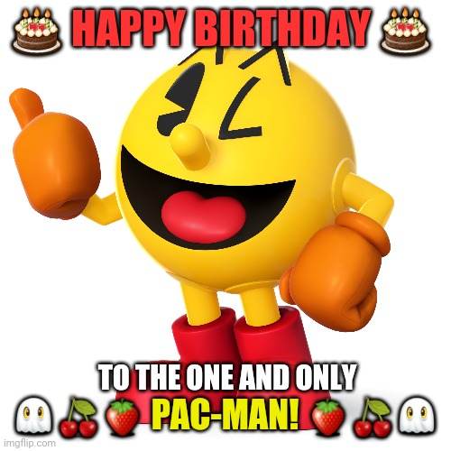 Pac man  |  🎂 HAPPY BIRTHDAY 🎂; 👻🍒🍓 PAC-MAN! 🍓🍒👻; TO THE ONE AND ONLY | image tagged in pac man,happy birthday,arcade,video games,videogames,pacman | made w/ Imgflip meme maker