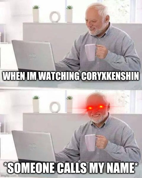 Hide the Pain Harold Meme |  WHEN IM WATCHING CORYXKENSHIN; *SOMEONE CALLS MY NAME* | image tagged in memes,hide the pain harold | made w/ Imgflip meme maker